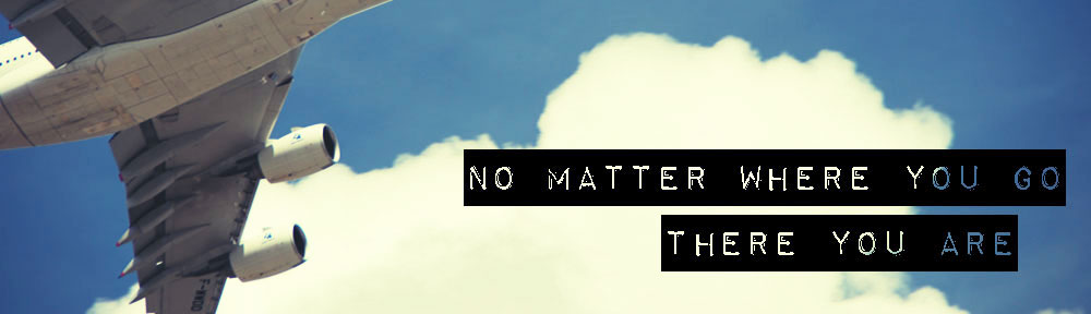 No Matter Where You Go, There You Are…